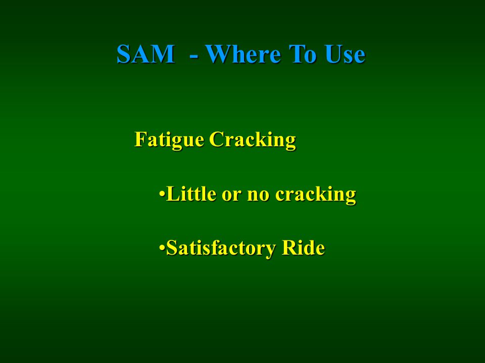 SAM - Where To Use Fatigue Cracking Little or no crackingLittle or no cracking Satisfactory RideSatisfactory Ride