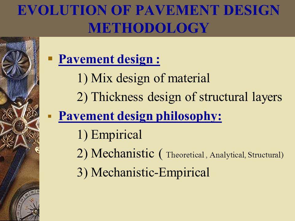 EVOLUTION OF PAVEMENT DESIGN METHODOLOGY  Pavement design : 1) Mix design of material 2) Thickness design of structural layers  Pavement design philosophy: 1) Empirical 2) Mechanistic ( Theoretical, Analytical, Structural) 3) Mechanistic-Empirical