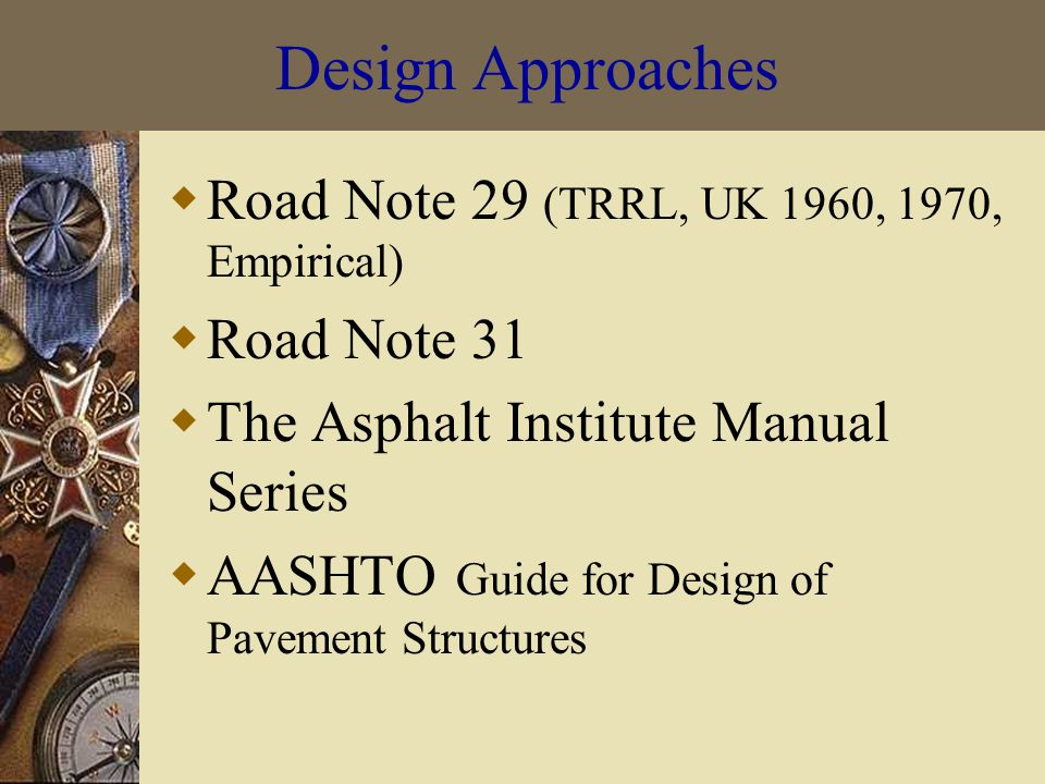 Design Approaches  Road Note 29 (TRRL, UK 1960, 1970, Empirical)  Road Note 31  The Asphalt Institute Manual Series  AASHTO Guide for Design of Pavement Structures