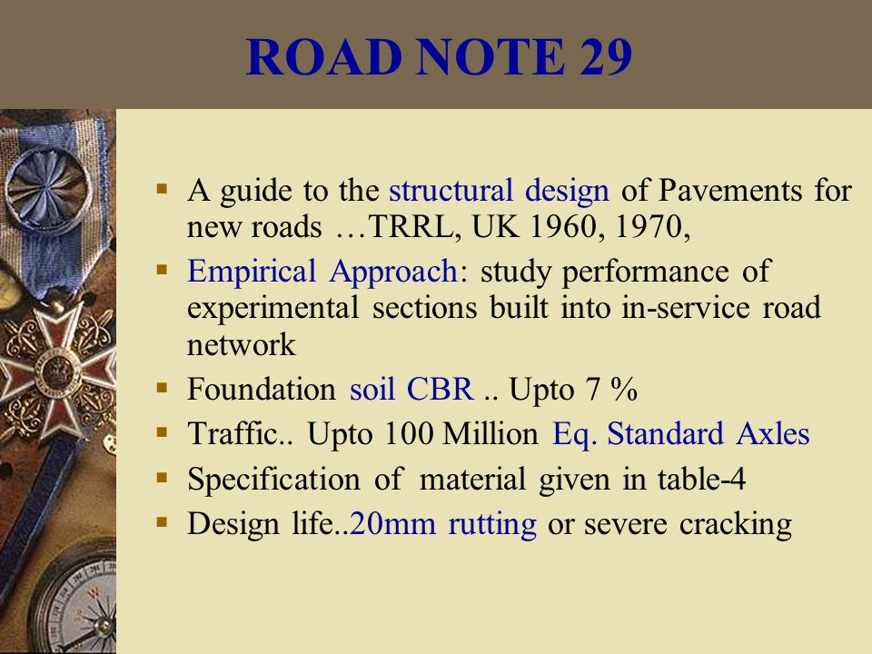 ROAD NOTE 29  A guide to the structural design of Pavements for new roads …TRRL, UK 1960, 1970,  Empirical Approach: study performance of experimental sections built into in-service road network  Foundation soil CBR..