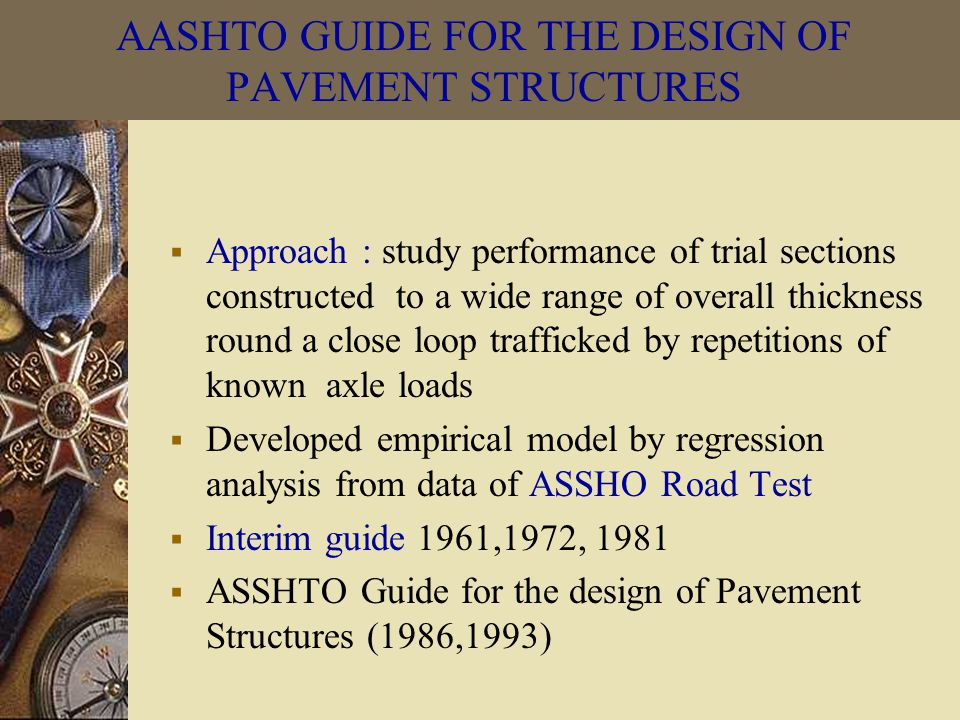 AASHTO GUIDE FOR THE DESIGN OF PAVEMENT STRUCTURES  Approach : study performance of trial sections constructed to a wide range of overall thickness round a close loop trafficked by repetitions of known axle loads  Developed empirical model by regression analysis from data of ASSHO Road Test  Interim guide 1961,1972, 1981  ASSHTO Guide for the design of Pavement Structures (1986,1993)