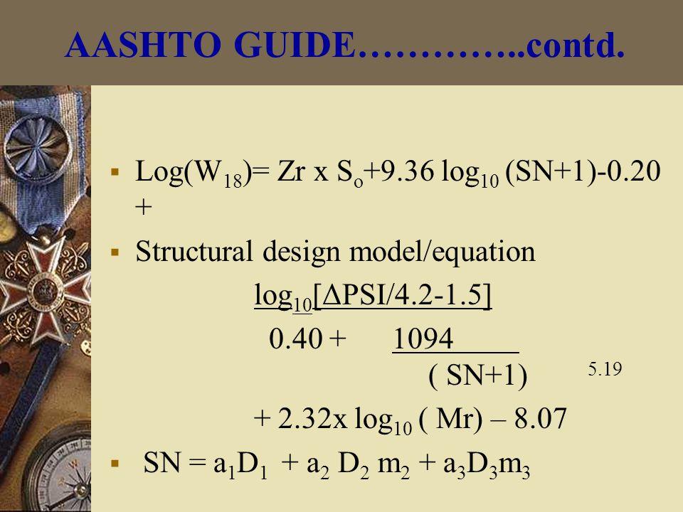  Log(W 18 )= Zr x S o +9.36 log 10 (SN+1)-0.20 +  Structural design model/equation log 10 [ΔPSI/4.2-1.5] 0.40 + 1094 ( SN+1) 5.19 + 2.32x log 10 ( Mr) – 8.07  SN = a 1 D 1 + a 2 D 2 m 2 + a 3 D 3 m 3 AASHTO GUIDE…………..contd.