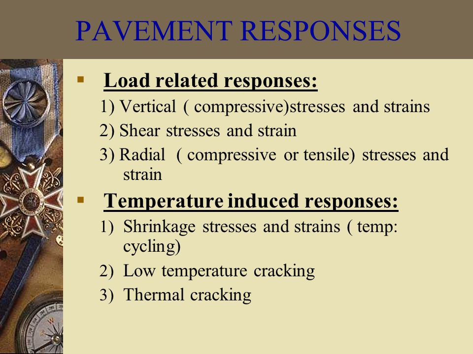  Load related responses: 1) Vertical ( compressive)stresses and strains 2) Shear stresses and strain 3) Radial ( compressive or tensile) stresses and strain  Temperature induced responses: 1) Shrinkage stresses and strains ( temp: cycling) 2) Low temperature cracking 3) Thermal cracking