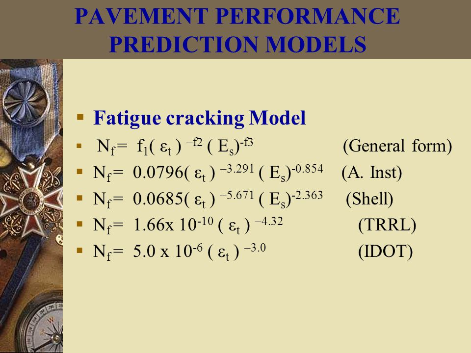  Fatigue cracking Model  N f = f 1 ( ε t ) –f2 ( E s ) -f3 (General form)  N f = 0.0796( ε t ) –3.291 ( E s ) -0.854 (A.