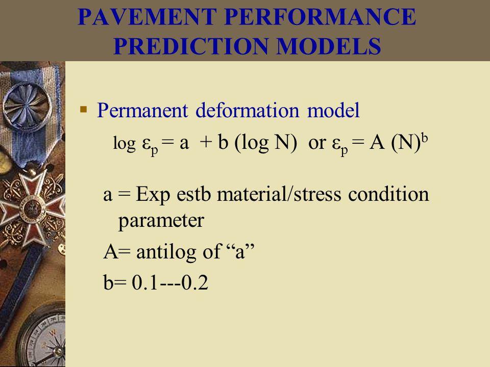  Permanent deformation model log ε p = a + b (log N) or ε p = A (N) b a = Exp estb material/stress condition parameter A= antilog of a b= 0.1---0.2 PAVEMENT PERFORMANCE PREDICTION MODELS