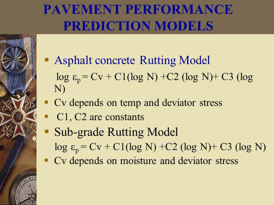 Asphalt concrete Rutting Model log ε p = Cv + C1(log N) +C2 (log N)+ C3 (log N)  Cv depends on temp and deviator stress  C1, C2 are constants  Sub-grade Rutting Model log ε p = Cv + C1(log N) +C2 (log N)+ C3 (log N)  Cv depends on moisture and deviator stress PAVEMENT PERFORMANCE PREDICTION MODELS