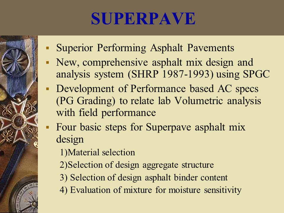 SUPERPAVE  Superior Performing Asphalt Pavements  New, comprehensive asphalt mix design and analysis system (SHRP 1987-1993) using SPGC  Development of Performance based AC specs (PG Grading) to relate lab Volumetric analysis with field performance  Four basic steps for Superpave asphalt mix design 1)Material selection 2)Selection of design aggregate structure 3) Selection of design asphalt binder content 4) Evaluation of mixture for moisture sensitivity