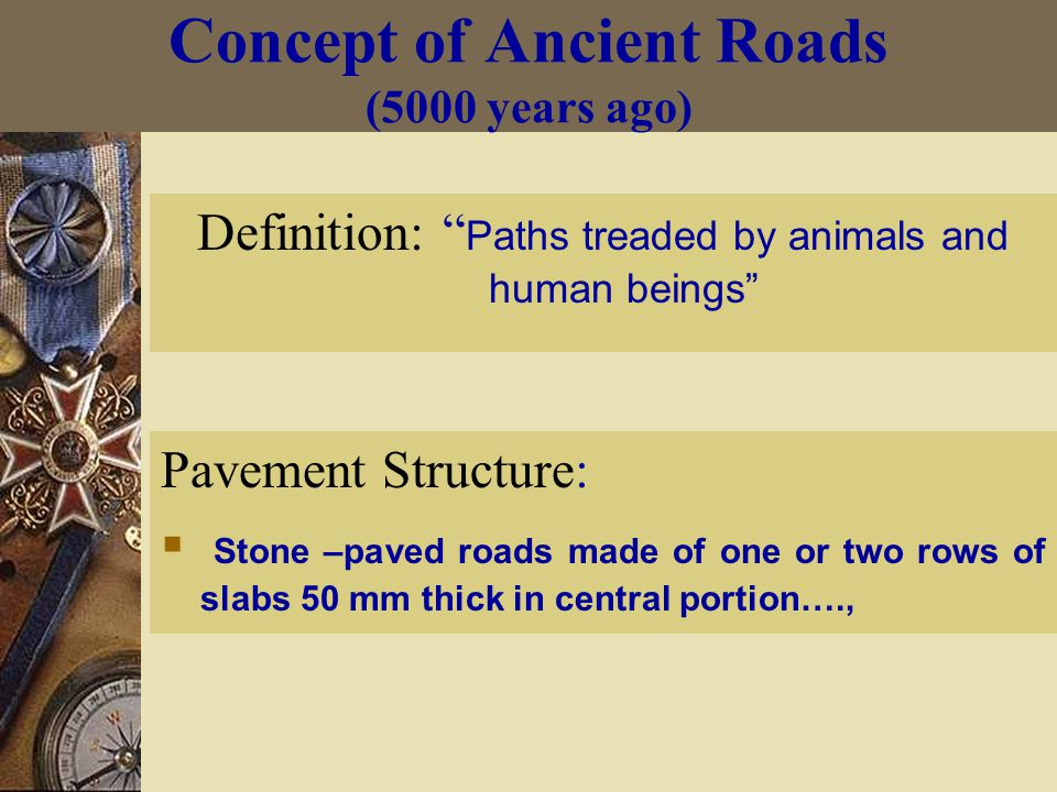 Concept of Ancient Roads (5000 years ago) Definition: Paths treaded by animals and human beings Pavement Structure:  Stone –paved roads made of one or two rows of slabs 50 mm thick in central portion….,
