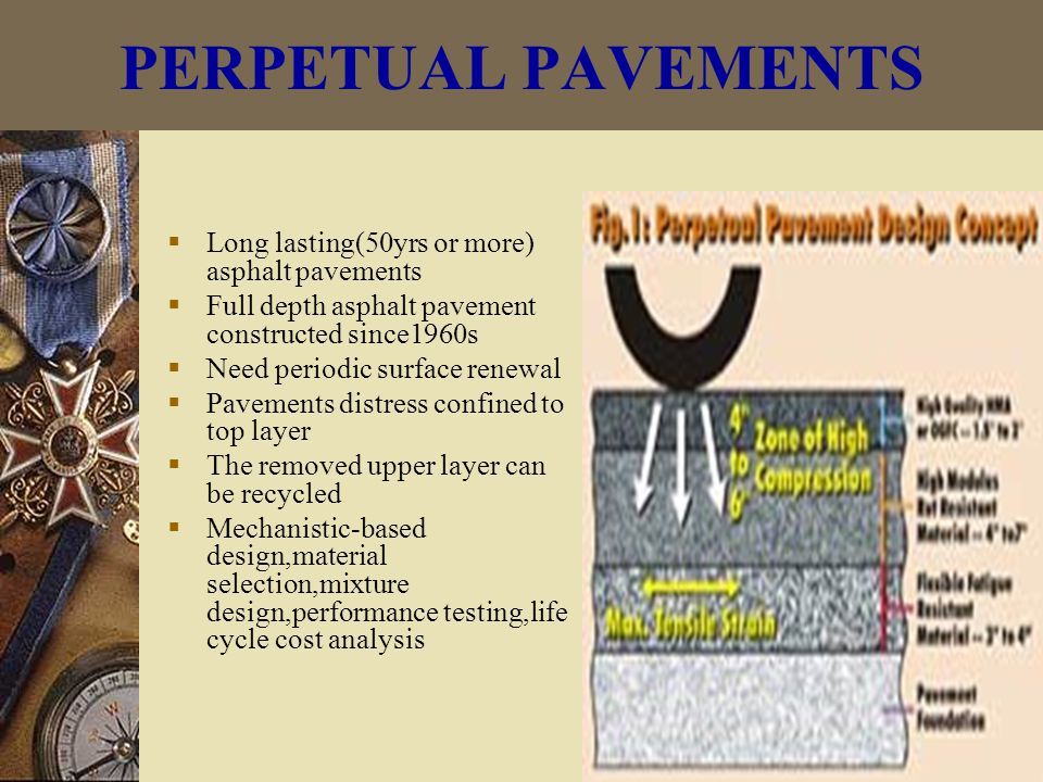 PERPETUAL PAVEMENTS  Long lasting(50yrs or more) asphalt pavements  Full depth asphalt pavement constructed since1960s  Need periodic surface renewal  Pavements distress confined to top layer  The removed upper layer can be recycled  Mechanistic-based design,material selection,mixture design,performance testing,life cycle cost analysis