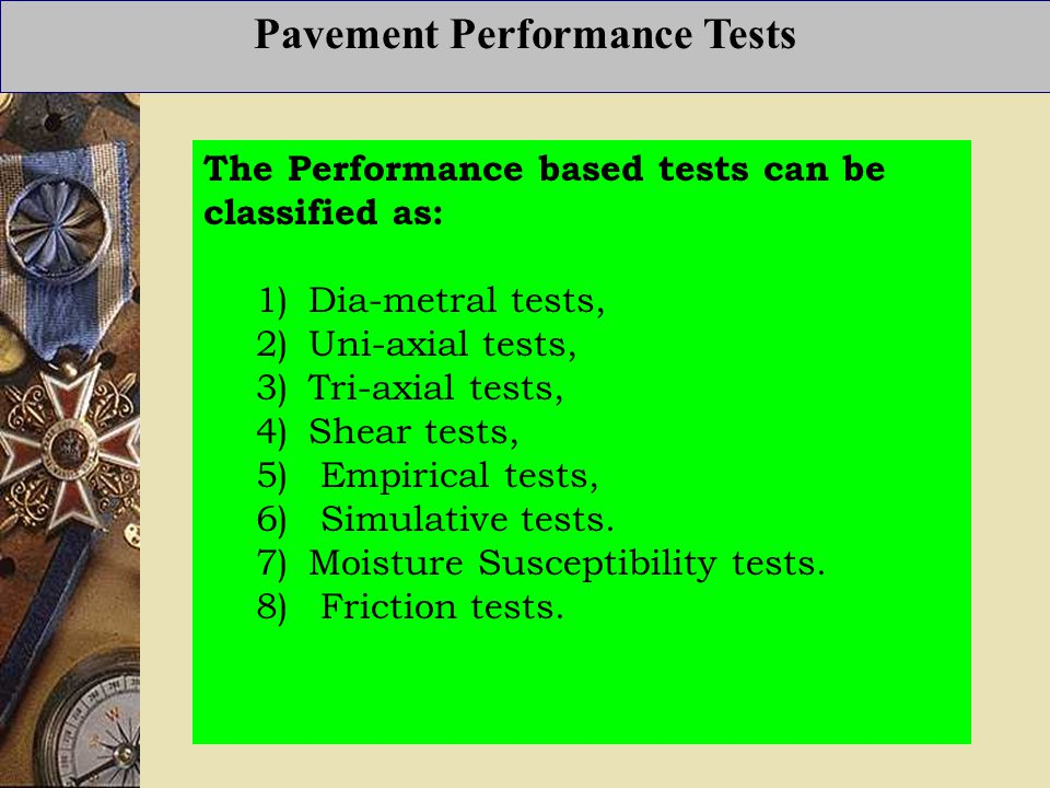 Pavement Performance Tests The Performance based tests can be classified as: 1) Dia-metral tests, 2) Uni-axial tests, 3) Tri-axial tests, 4) Shear tests, 5) Empirical tests, 6) Simulative tests.