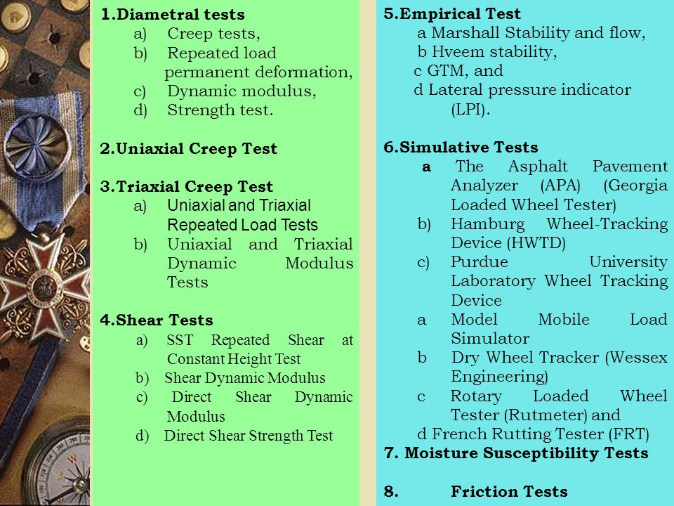 1. Diametral tests a)Creep tests, b)Repeated load permanent deformation, c)Dynamic modulus, d)Strength test. 2.Uniaxial Creep Test 3.Triaxial Creep Te