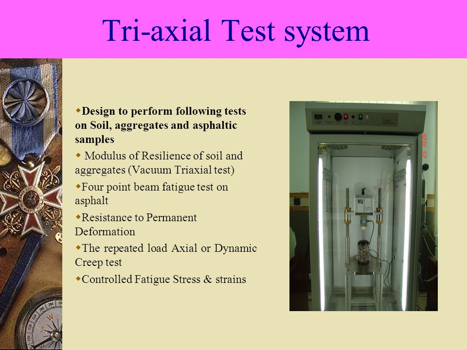 Tri-axial Test system  Design to perform following tests on Soil, aggregates and asphaltic samples  Modulus of Resilience of soil and aggregates (Vacuum Triaxial test)  Four point beam fatigue test on asphalt  Resistance to Permanent Deformation  The repeated load Axial or Dynamic Creep test  Controlled Fatigue Stress & strains