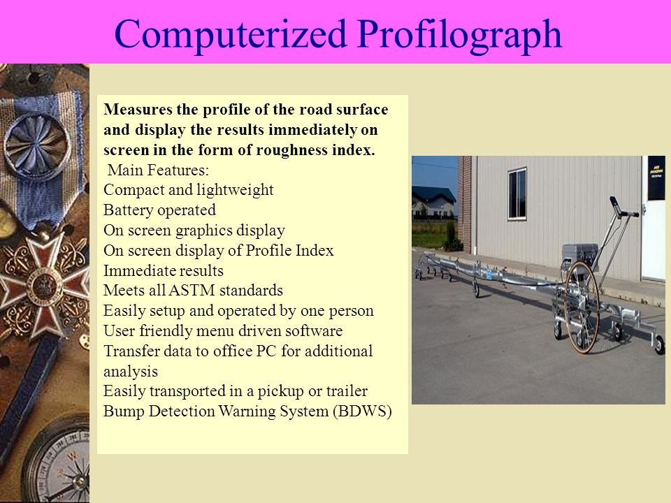 Computerized Profilograph Measures the profile of the road surface and display the results immediately on screen in the form of roughness index.