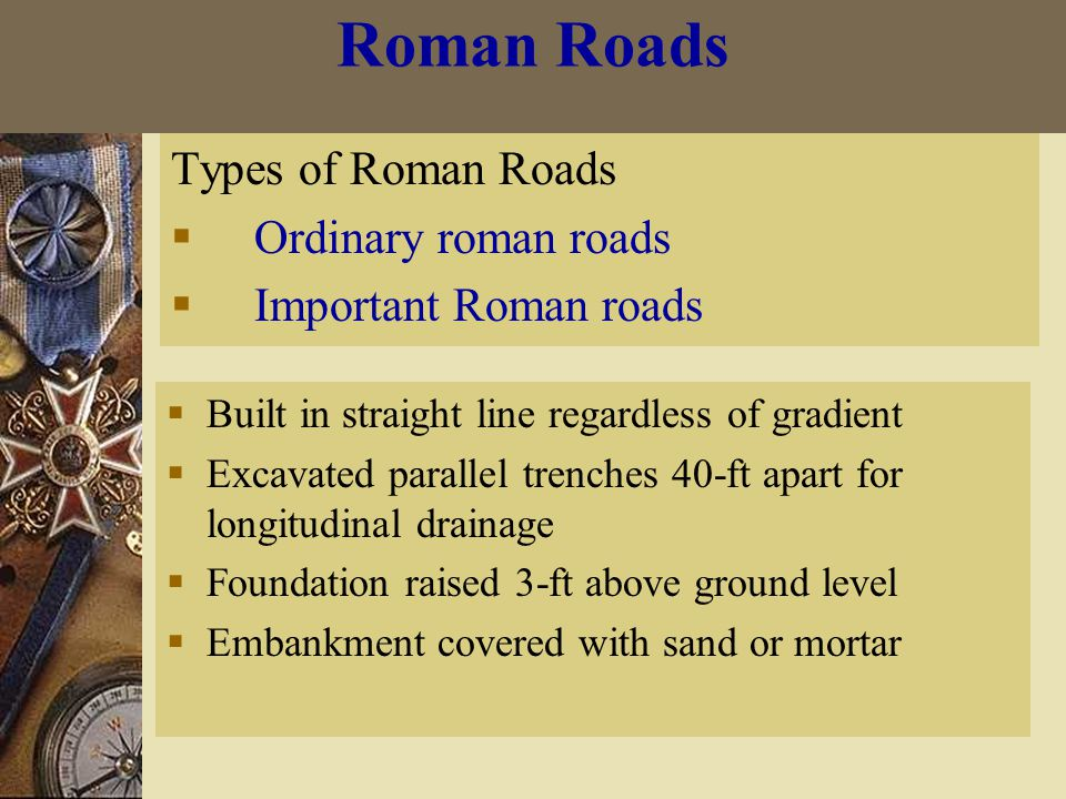 Roman Roads Types of Roman Roads  Ordinary roman roads  Important Roman roads  Built in straight line regardless of gradient  Excavated parallel trenches 40-ft apart for longitudinal drainage  Foundation raised 3-ft above ground level  Embankment covered with sand or mortar