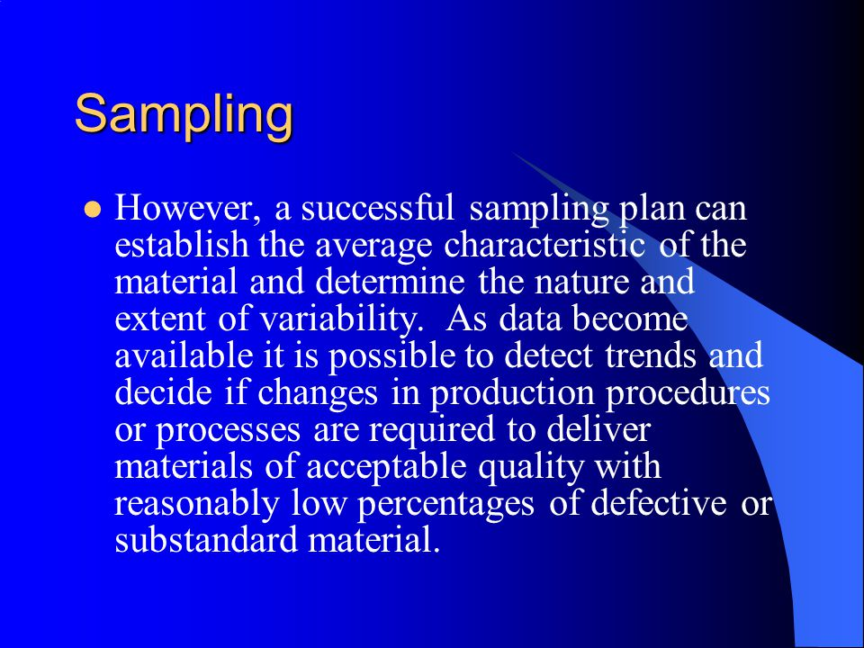 Sampling However, a successful sampling plan can establish the average characteristic of the material and determine the nature and extent of variability.