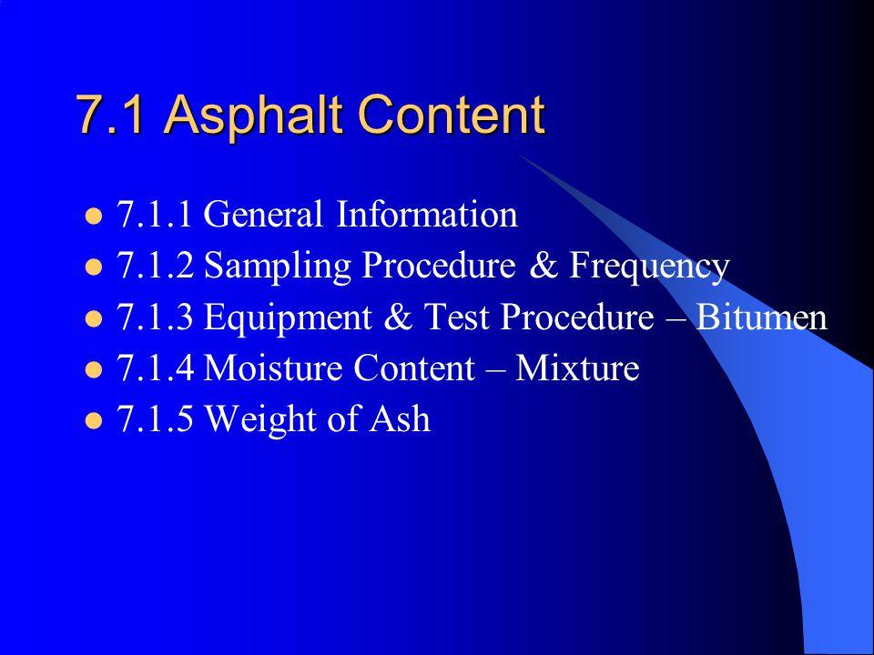 7.1 Asphalt Content 7.1.1 General Information 7.1.2 Sampling Procedure & Frequency 7.1.3 Equipment & Test Procedure – Bitumen 7.1.4 Moisture Content – Mixture 7.1.5 Weight of Ash