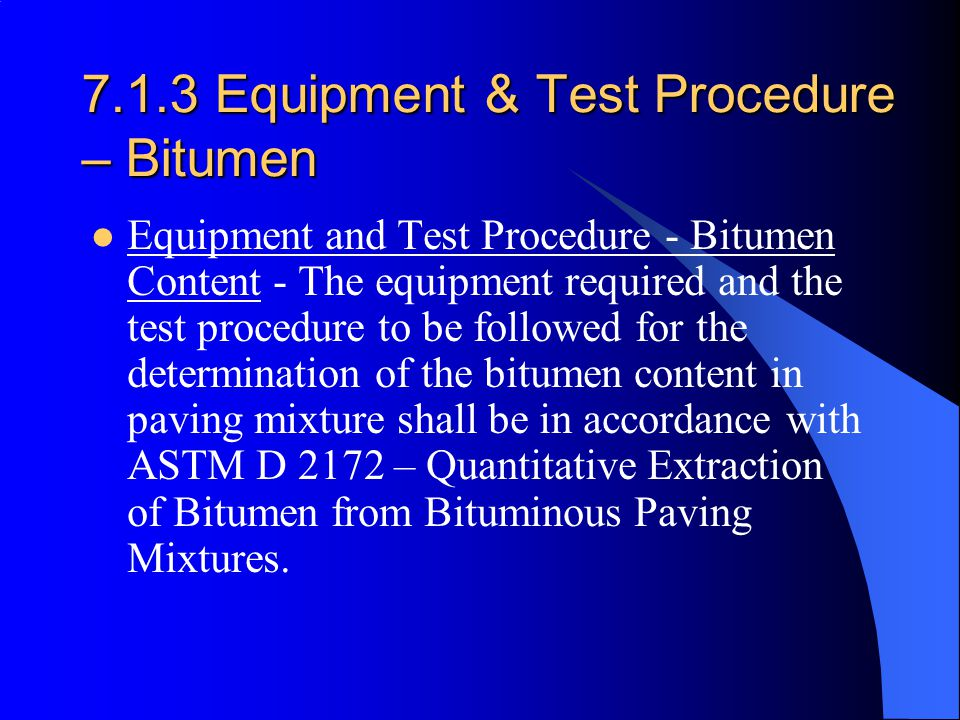 7.1.3 Equipment & Test Procedure – Bitumen Equipment and Test Procedure - Bitumen Content - The equipment required and the test procedure to be followed for the determination of the bitumen content in paving mixture shall be in accordance with ASTM D 2172 – Quantitative Extraction of Bitumen from Bituminous Paving Mixtures.