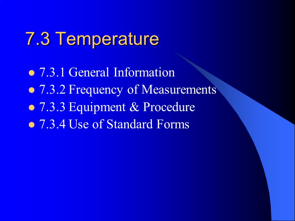7.3 Temperature 7.3.1 General Information 7.3.2 Frequency of Measurements 7.3.3 Equipment & Procedure 7.3.4 Use of Standard Forms