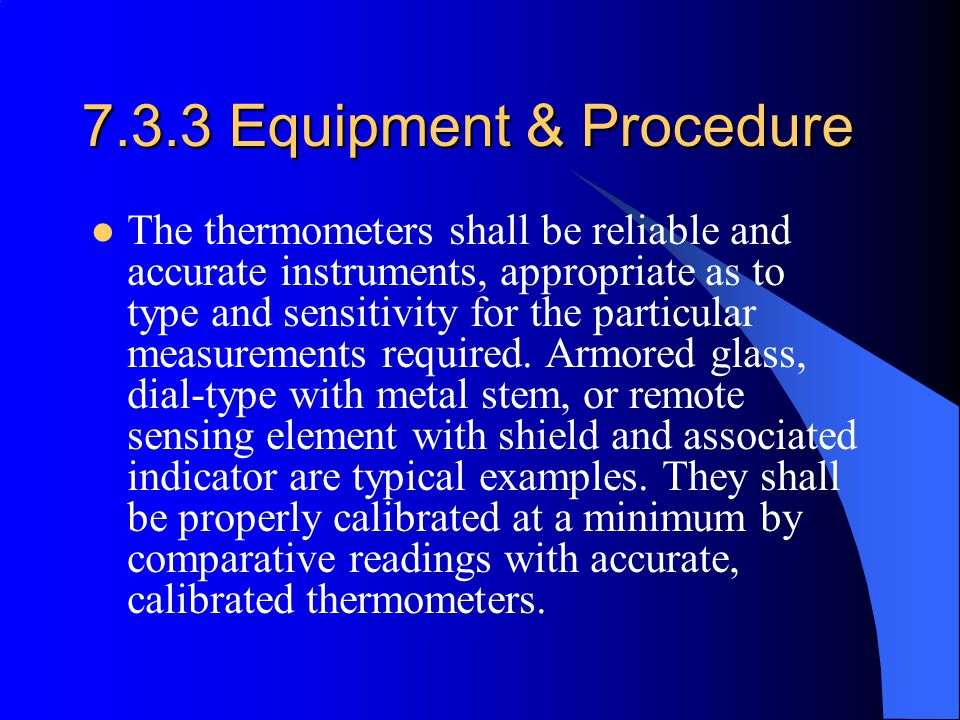 7.3.3 Equipment & Procedure The thermometers shall be reliable and accurate instruments, appropriate as to type and sensitivity for the particular measurements required.
