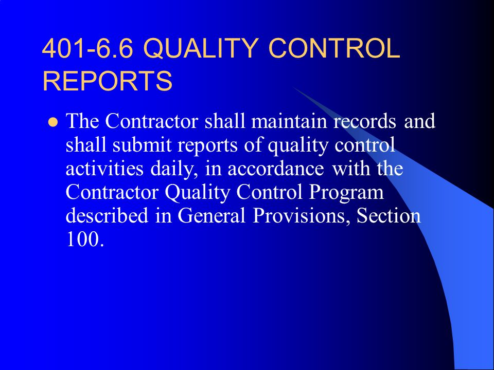 401 ‑ 6.6 QUALITY CONTROL REPORTS The Contractor shall maintain records and shall submit reports of quality control activities daily, in accordance with the Contractor Quality Control Program described in General Provisions, Section 100.