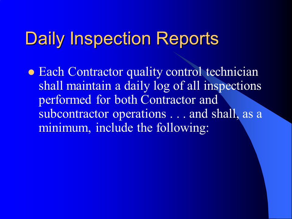 Daily Inspection Reports Each Contractor quality control technician shall maintain a daily log of all inspections performed for both Contractor and subcontractor operations...