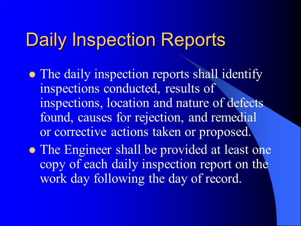 Daily Inspection Reports The daily inspection reports shall identify inspections conducted, results of inspections, location and nature of defects found, causes for rejection, and remedial or corrective actions taken or proposed.