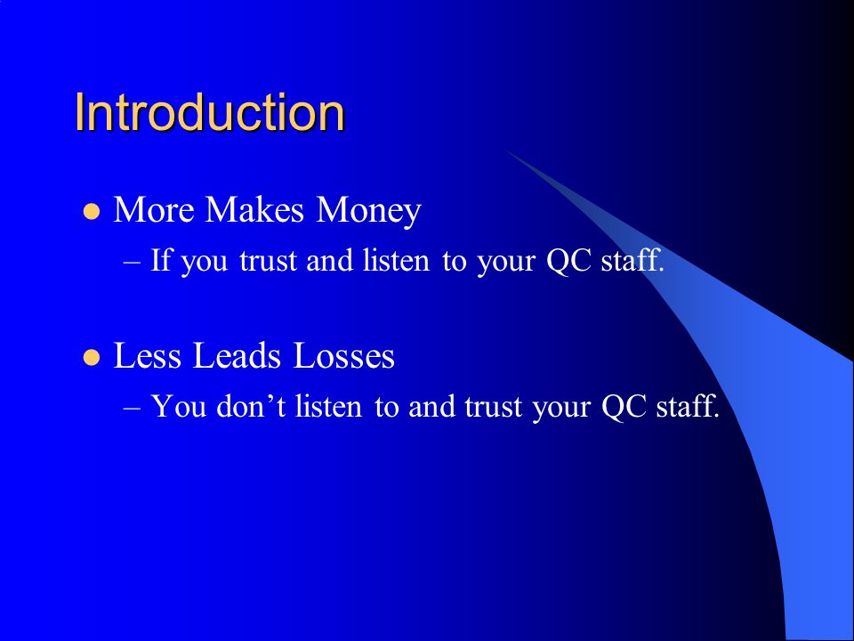 Introduction More Makes Money –If you trust and listen to your QC staff.