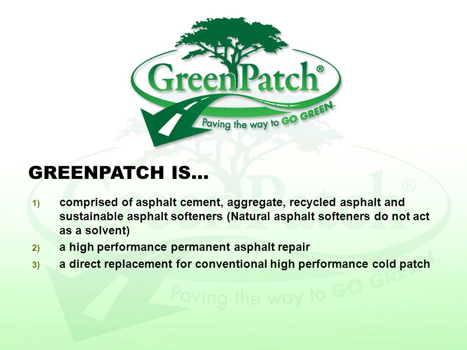 1) GreenPatch liquid concentrate is price competitive with other high performance cold asphalt liquid 2) There are no additional steps in manufacturing or installation of GreenPatch 3) High use of recycled material reduced the need for virgin aggregates 4) Extended life of product eliminates the need for repeat applications GreenPatch Economics