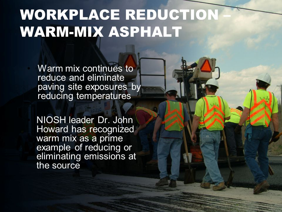 WORKPLACE REDUCTION – WARM-MIX ASPHALT Warm mix continues to reduce and eliminate paving site exposures by reducing temperatures NIOSH leader Dr.
