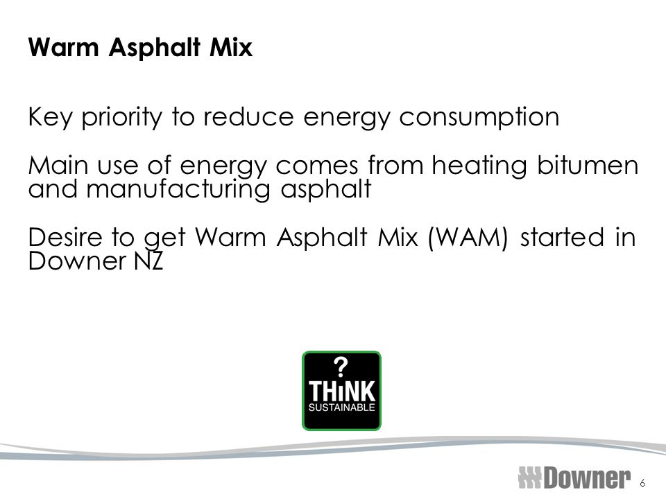 6 Warm Asphalt Mix Key priority to reduce energy consumption Main use of energy comes from heating bitumen and manufacturing asphalt Desire to get Warm Asphalt Mix (WAM) started in Downer NZ