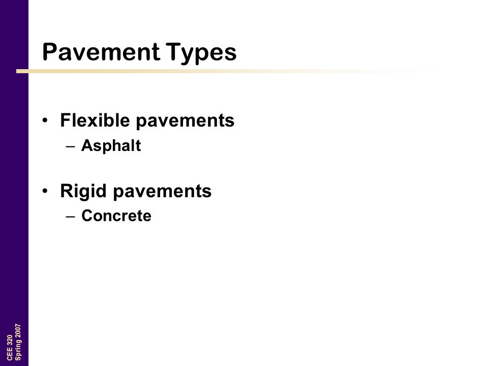 CEE 320 Spring 2007 Pavement Types Flexible pavements –Asphalt Rigid pavements –Concrete