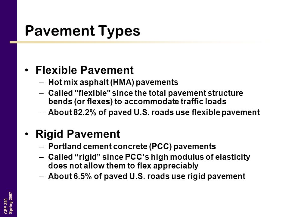 CEE 320 Spring 2007 Pavement Types Flexible Pavement –Hot mix asphalt (HMA) pavements –Called flexible since the total pavement structure bends (or flexes) to accommodate traffic loads –About 82.2% of paved U.S.