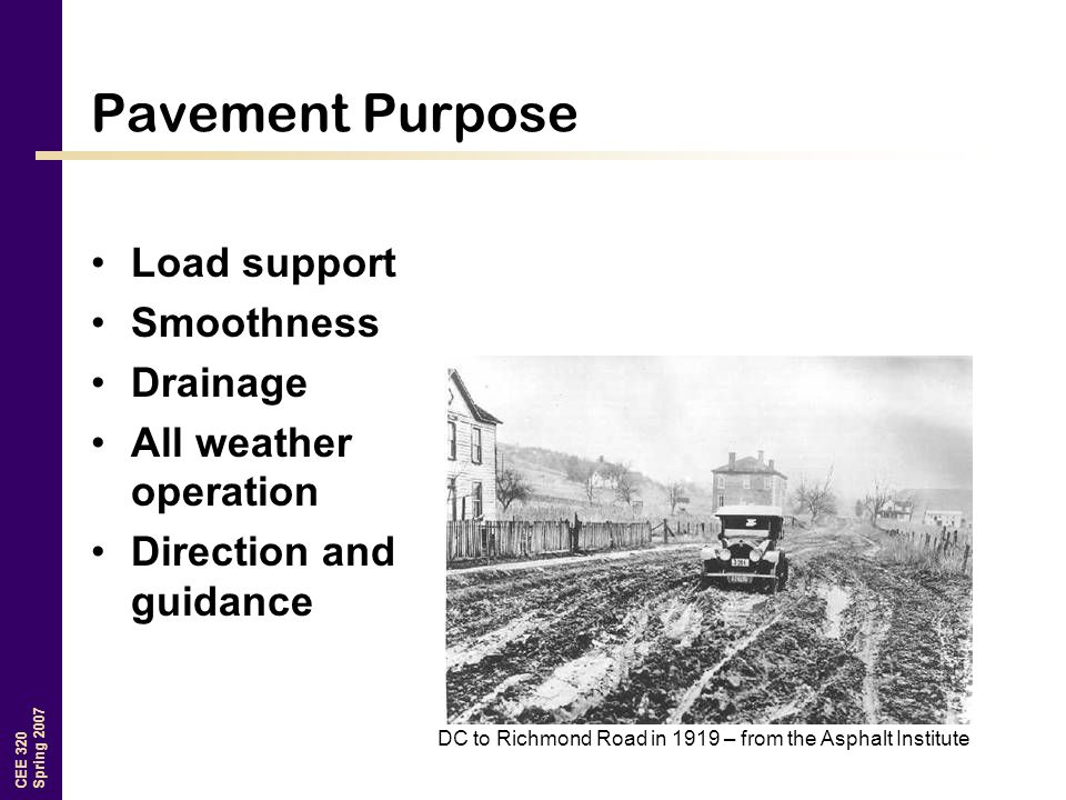CEE 320 Spring 2007 Pavement Purpose Load support Smoothness Drainage All weather operation Direction and guidance DC to Richmond Road in 1919 – from the Asphalt Institute