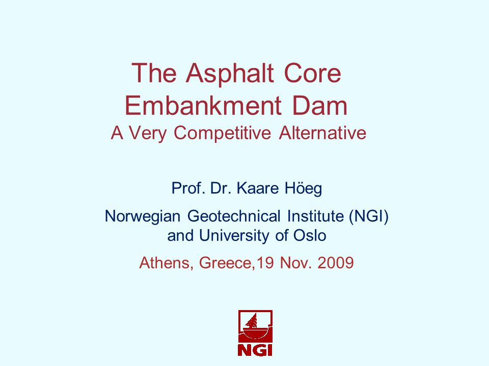 The Asphalt Core Embankment Dam A Very Competitive Alternative Prof. Dr. Kaare Höeg Norwegian Geotechnical Institute (NGI) and University of Oslo Athe
