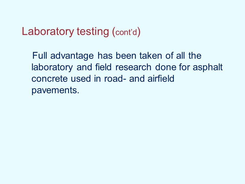 Laboratory testing ( cont'd ) Full advantage has been taken of all the laboratory and field research done for asphalt concrete used in road- and airfi
