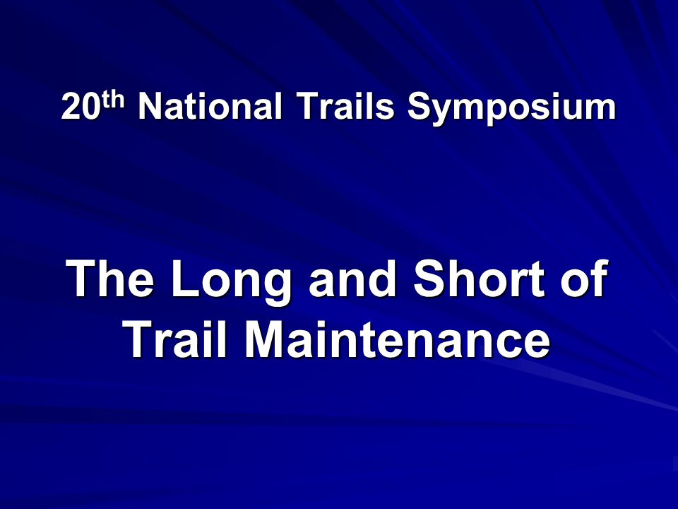 20 th National Trails Symposium The Long and Short of Trail Maintenance