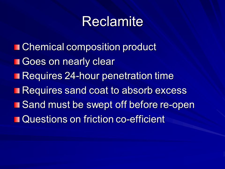 Reclamite Chemical composition product Goes on nearly clear Requires 24-hour penetration time Requires sand coat to absorb excess Sand must be swept off before re-open Questions on friction co-efficient