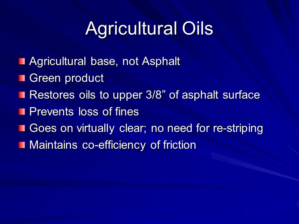 Agricultural Oils Agricultural base, not Asphalt Green product Restores oils to upper 3/8 of asphalt surface Prevents loss of fines Goes on virtually clear; no need for re-striping Maintains co-efficiency of friction