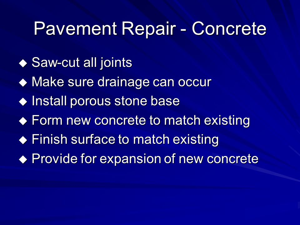 Pavement Repair - Concrete  Saw-cut all joints  Make sure drainage can occur  Install porous stone base  Form new concrete to match existing  Finish surface to match existing  Provide for expansion of new concrete