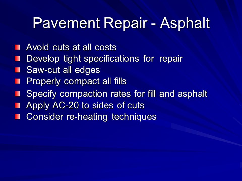 Pavement Repair - Asphalt Avoid cuts at all costs Avoid cuts at all costs Develop tight specifications for repair Develop tight specifications for repair Saw-cut all edges Saw-cut all edges Properly compact all fills Properly compact all fills Specify compaction rates for fill and asphalt Specify compaction rates for fill and asphalt Apply AC-20 to sides of cuts Apply AC-20 to sides of cuts Consider re-heating techniques Consider re-heating techniques