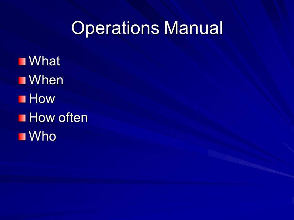 Operations Manual WhatWhenHow How often Who