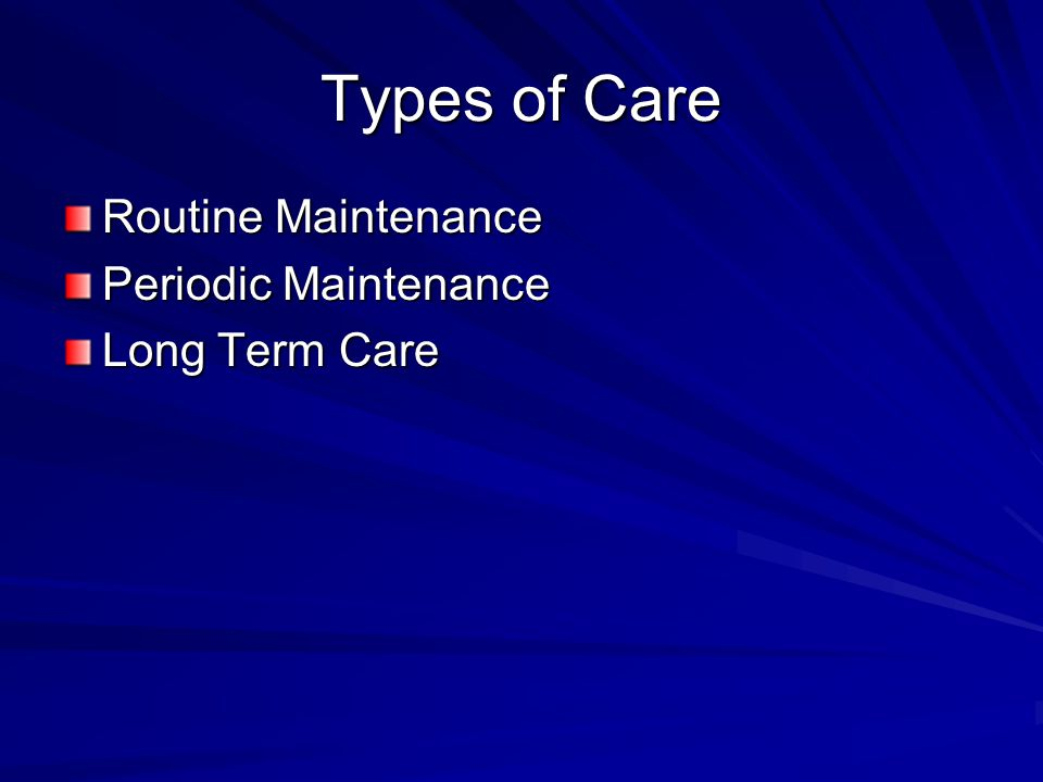 Types of Care Routine Maintenance Periodic Maintenance Long Term Care