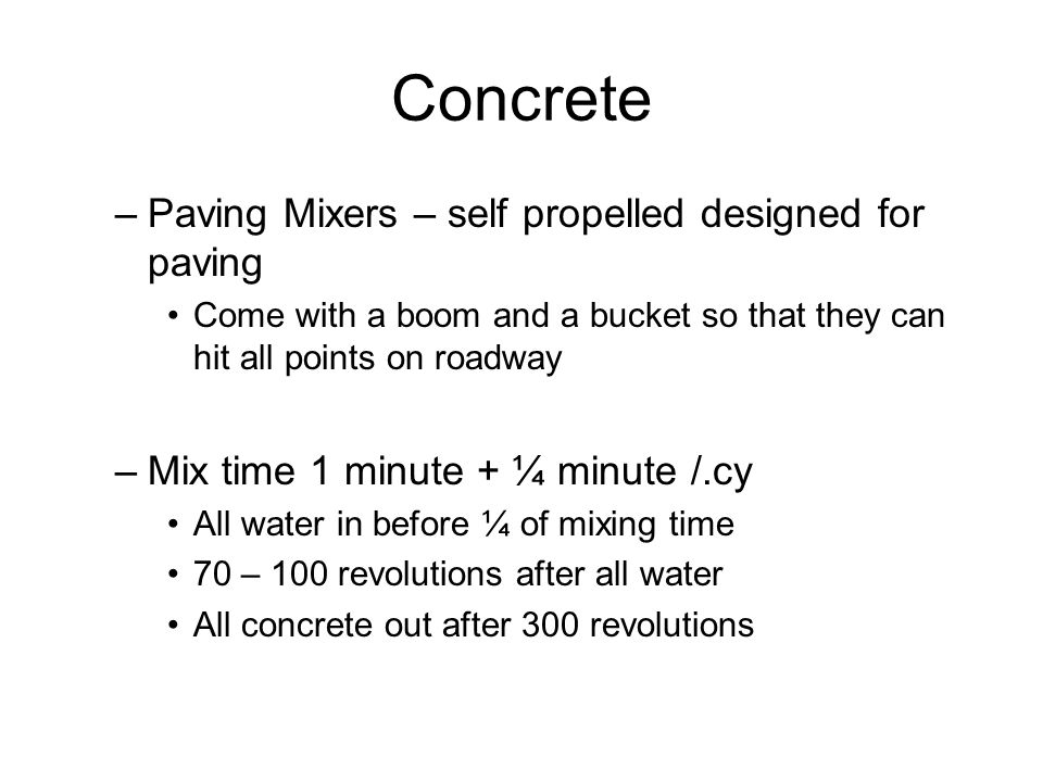 Concrete –Paving Mixers – self propelled designed for paving Come with a boom and a bucket so that they can hit all points on roadway –Mix time 1 minu