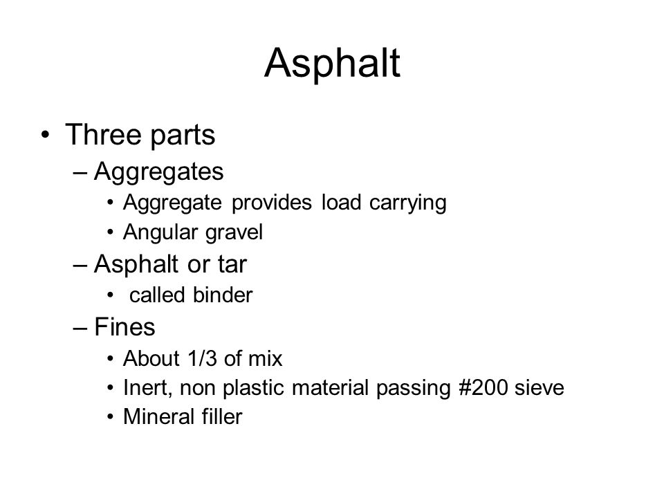 Asphalt Three parts –Aggregates Aggregate provides load carrying Angular gravel –Asphalt or tar called binder –Fines About 1/3 of mix Inert, non plastic material passing #200 sieve Mineral filler