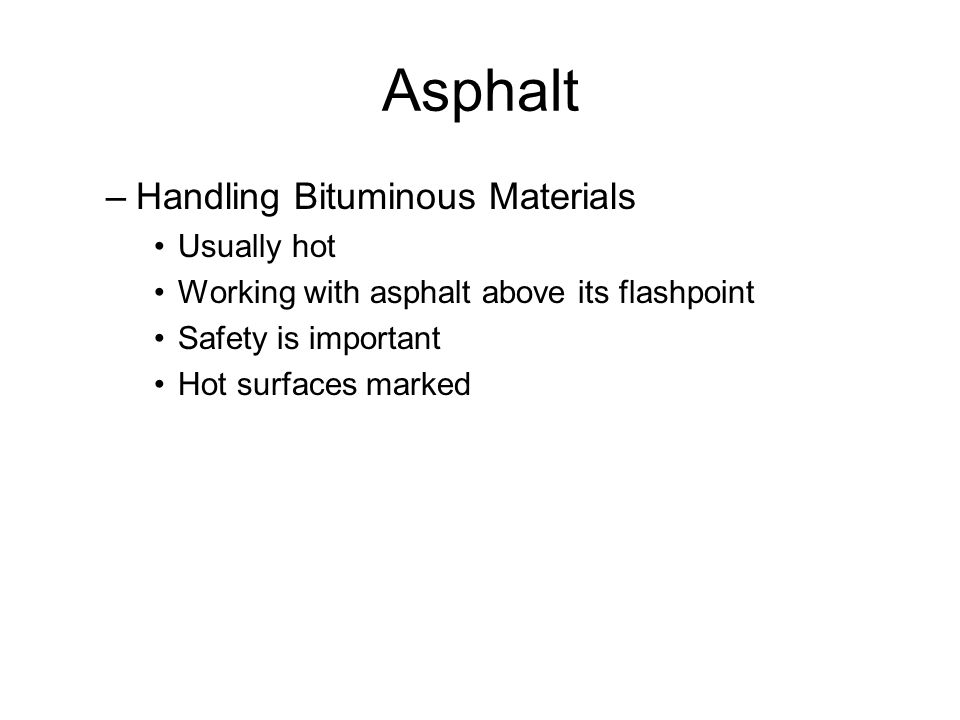 Asphalt –Handling Bituminous Materials Usually hot Working with asphalt above its flashpoint Safety is important Hot surfaces marked