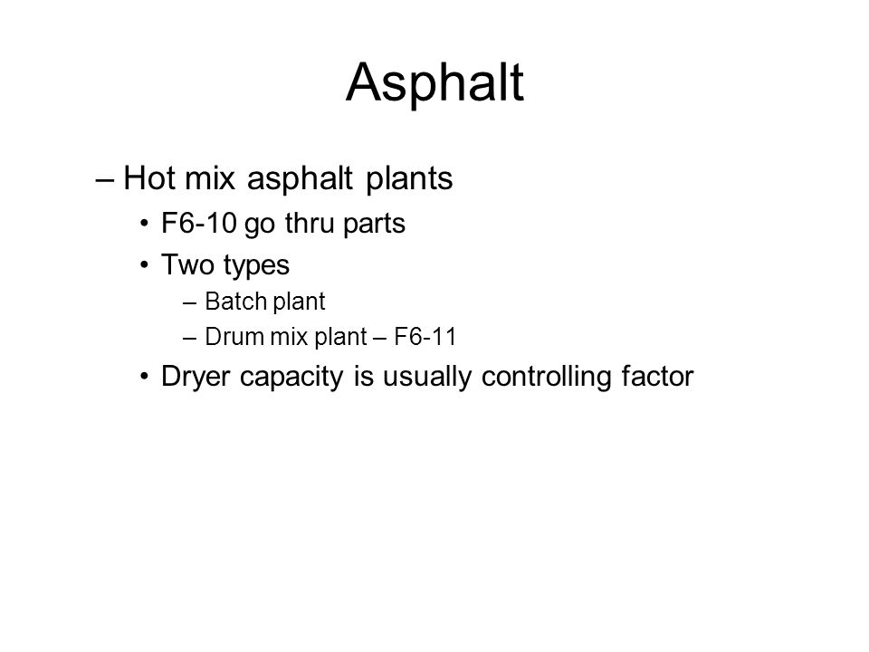 Asphalt –Hot mix asphalt plants F6-10 go thru parts Two types –Batch plant –Drum mix plant – F6-11 Dryer capacity is usually controlling factor