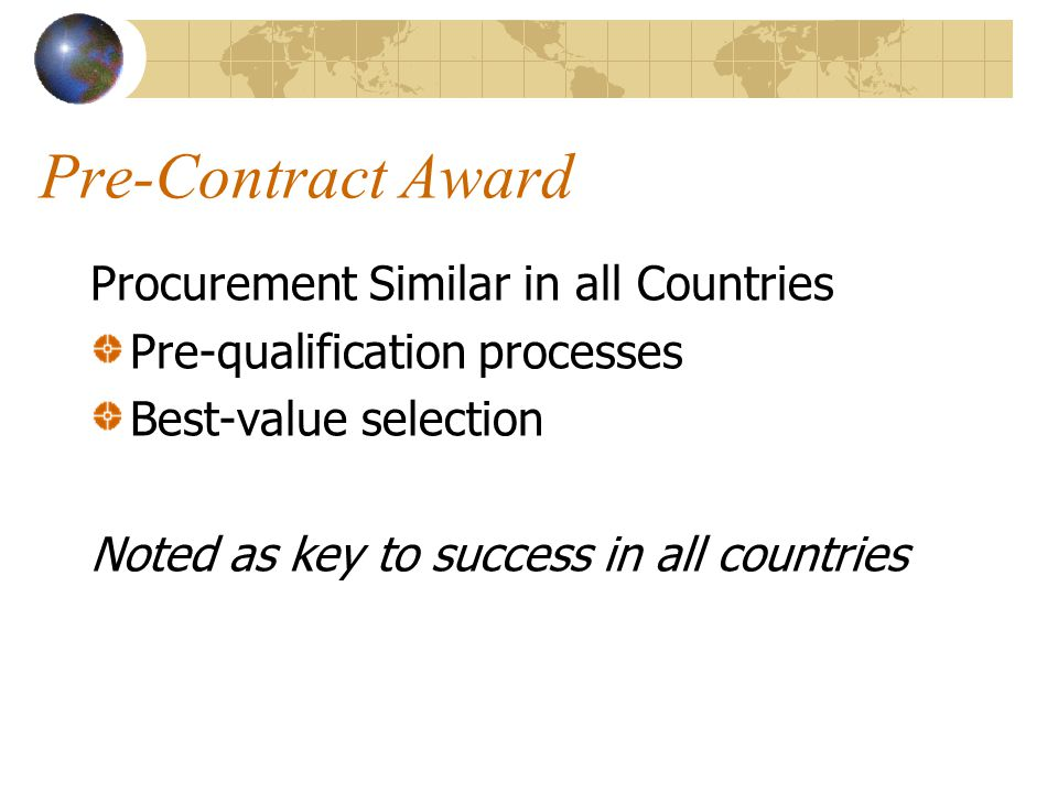 Pre-Contract Award Procurement Similar in all Countries Pre-qualification processes Best-value selection Noted as key to success in all countries