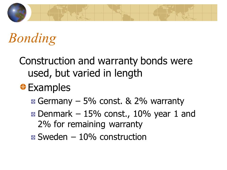 Bonding Construction and warranty bonds were used, but varied in length Examples Germany – 5% const.