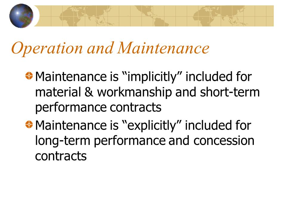 Operation and Maintenance Maintenance is implicitly included for material & workmanship and short-term performance contracts Maintenance is explicitly included for long-term performance and concession contracts