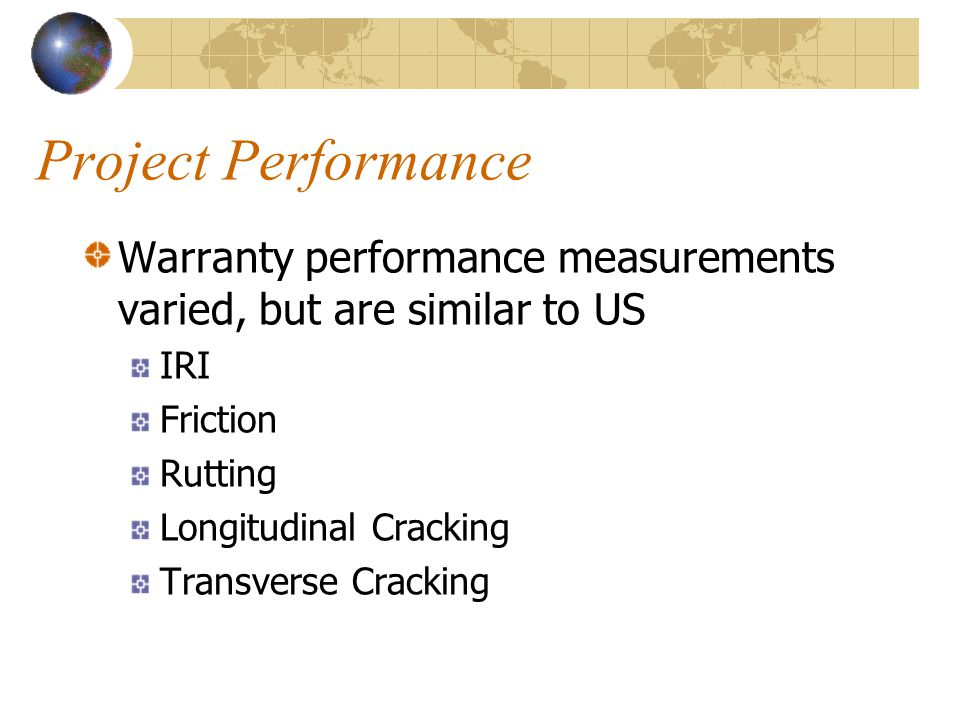 Project Performance Warranty performance measurements varied, but are similar to US IRI Friction Rutting Longitudinal Cracking Transverse Cracking